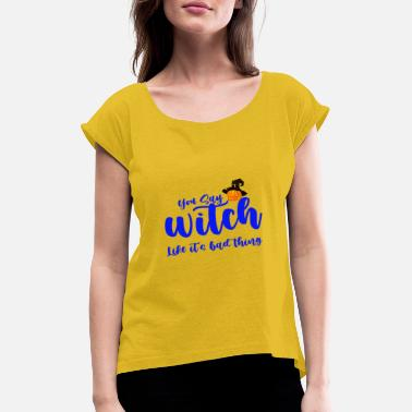 You say witch like it's bad thing, - Women's Rolled Sleeve T-Shirt