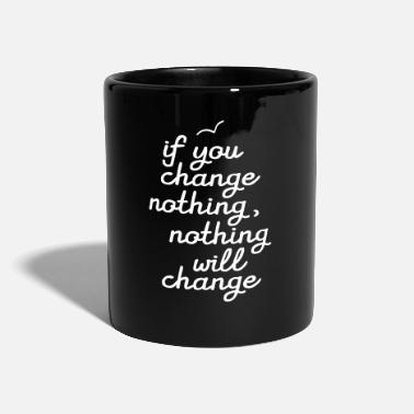 Change If You Change Nothing, Nothing WIll Change - Tazza monocolore