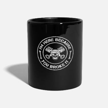 Im Here Because You Broke It im here because you broke it mechanic technician - Mug