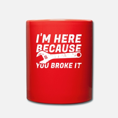 Im Here Because You Broke It IM HERE BECAUSE YOU BROKE IT - Mug