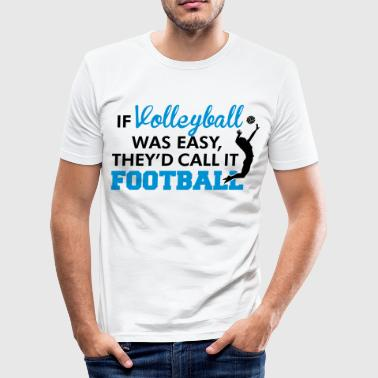 If Volleyball was easy, they'd call it football - Men's Slim Fit T-Shirt