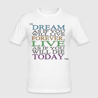 DREAM AS IF YOU WILL LIVE, AS IF YOU WILL DIE TODAY - Männer Slim Fit T-Shirt