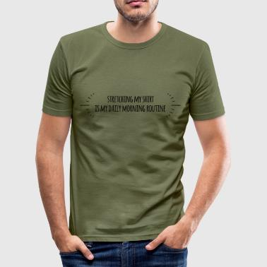 stretching my shirt is my daily morning routine - Männer Slim Fit T-Shirt