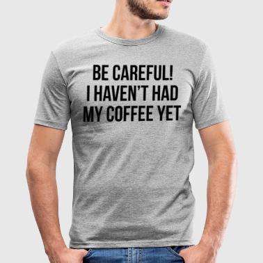 be careful i haven t had my coffee yet - T-shirt près du corps Homme