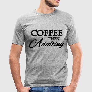 Coffee then adulting - Men's Slim Fit T-Shirt