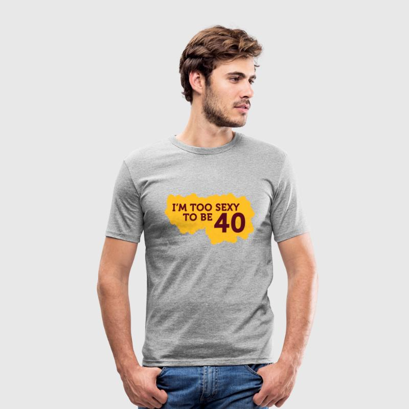 I m Too Sexy to be 40 years old! - Men's Slim Fit T-Shirt