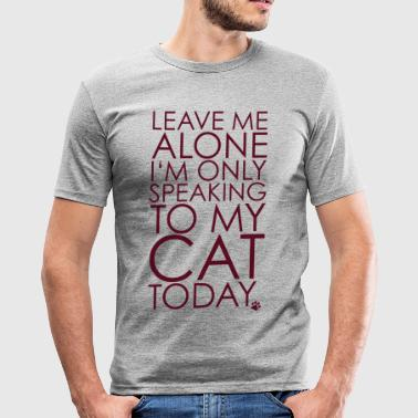 Leave me Alone, I'm only speaking to my cat today. - slim fit T-shirt