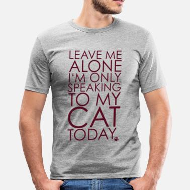 Leave me Alone, I'm only speaking to my cat today. - Men's Slim Fit T-Shirt