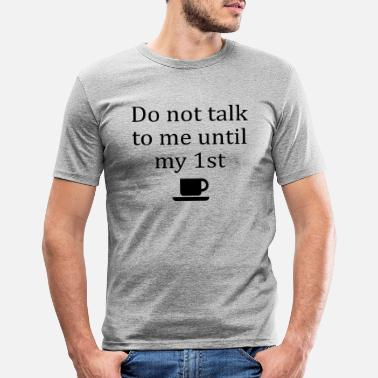 Do not talk to me until my first cup of coffee! - Men's Slim Fit T-Shirt