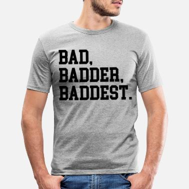Baddest Bad, Badder, Baddest Quote - Männer Slim Fit T-Shirt