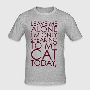 Leave me Alone, I'm only speaking to my cat today. - T-shirt près du corps Homme