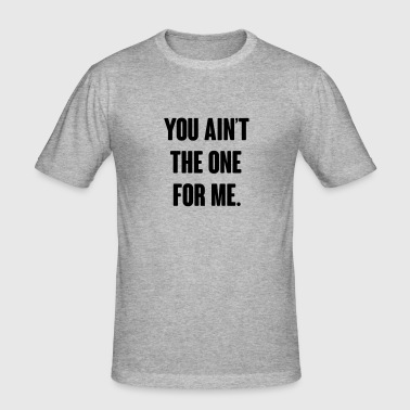 You ain't the one for me  - Men's Slim Fit T-Shirt