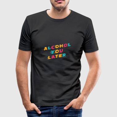 Lustiges Trinken Wortspiel Alcohol You Later - Männer Slim Fit T-Shirt