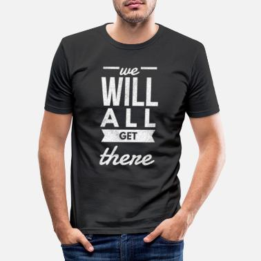 Slogan We Will All Get There - Männer Slim Fit T-Shirt