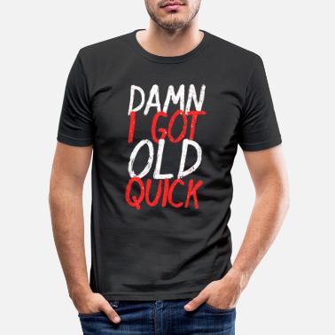 Old Damn I Got Old Quick - Men's Slim Fit T-Shirt