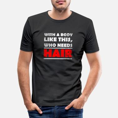 Body With A Body Like This, Who Needs Hair? bald head - Men's Slim Fit T-Shirt