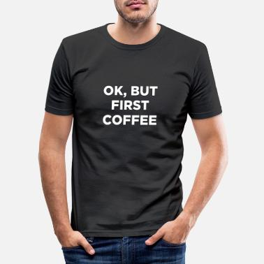 OK, BUT FIRST COFFEE - Men's Slim Fit T-Shirt