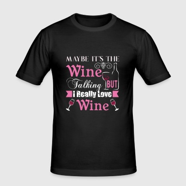 Maybe it's the wine talking but i really love wine - Men's Slim Fit T-Shirt