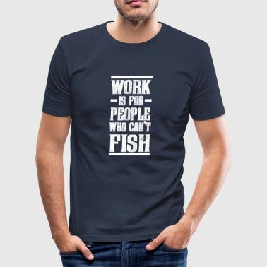 Work is for people who can not fish ^^ - Men's Slim Fit T-Shirt