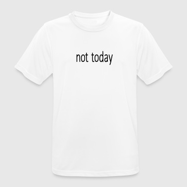 Not today funny sayings - Men's Breathable T-Shirt