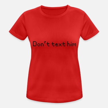 Text Him Do not text him - Women's Sport T-Shirt