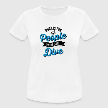 Work is for people who can't dive - vrouwen T-shirt ademend
