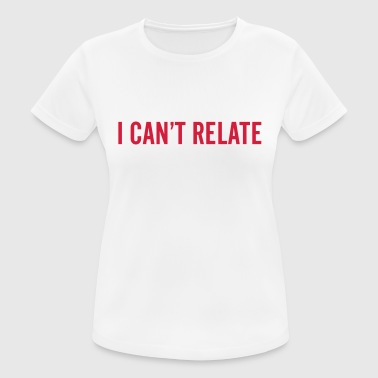 I can't relate - Dame T-shirt svedtransporterende