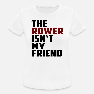the rower isn't my friend - Frauen Sport T-Shirt