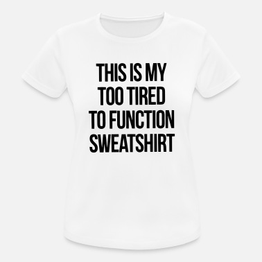 Too Tired To Function THIS IS MY TOO TIRED TO FUNCTION SWEATSHIRT - Women's Sport T-Shirt