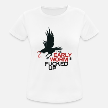 the early worm is fucked up - Frauen T-Shirt atmungsaktiv