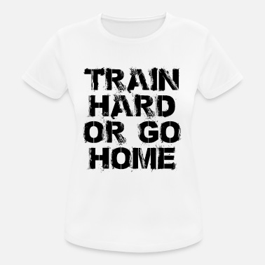 Train Hard Or Go Home Train hard or go home - Train hard or go - Women's Breathable T-Shirt