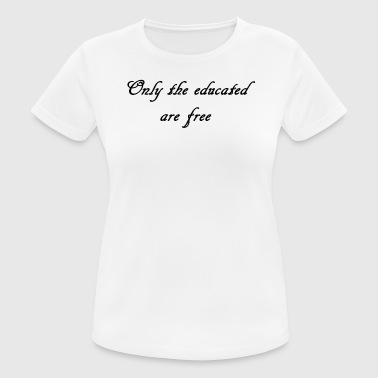 Only the educated are free! - Frauen T-Shirt atmungsaktiv
