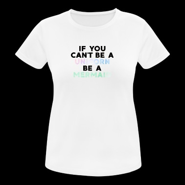 Mermaid / Mermaid: If You Can not Be A Unicorn - vrouwen T-shirt ademend