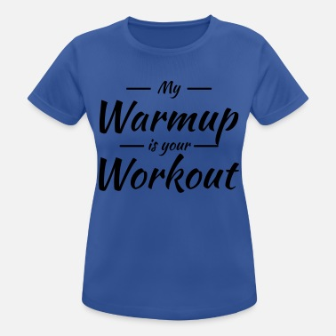 Warmup My warmup is your workout - Vrouwen sport T-shirt