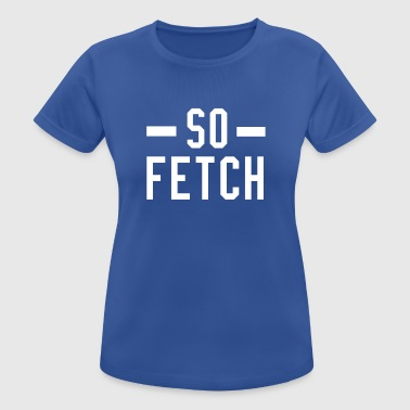 So Fetch - Women's Breathable T-Shirt