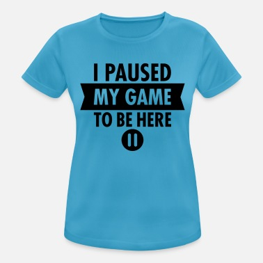I Paused My Game To Be Here - Women's Sport T-Shirt
