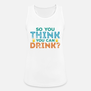 Quote Oktoberfest Beer: So You Think You Can Drink? Funny Quote - Women's Sport Tank Top