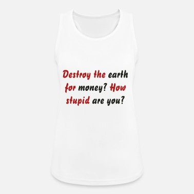 Destroy the earth for money? How stupid are you? - Women's Sport Tank Top