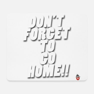 Dont forget to go home !! - Mouse Pad