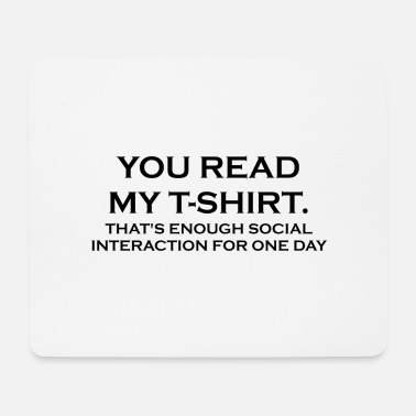 YOU READ MY T-SHIRT. THAT'S ENOUGH SOCIAL INTERACT - Mouse Pad