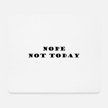 NOPE NOT TODAY - Mouse Pad