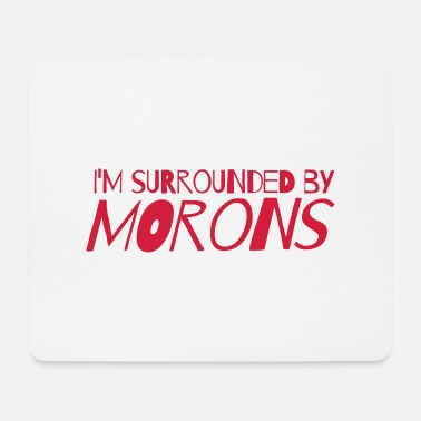 Moron I'm surrounded by morons - Mouse Pad