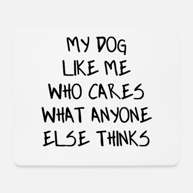 Schwarz my dog likes me who cares what anyone thinks - Mouse Pad