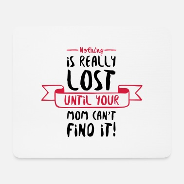 Nothing is Lost Until Mom Can't Find it (2015) - Mousepad