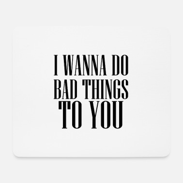Weird I WANNA DO BAD THINGS TO YOU TUMBLR SHIRT - Mousepad