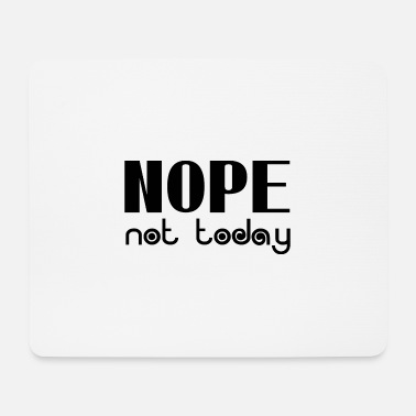 Nope Not Today Nope not today - Mouse Pad