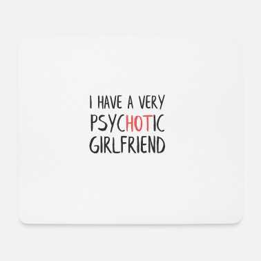 I Have A Very Psychotic Girlfriend I have a very psychotic girlfriend - Mouse Pad