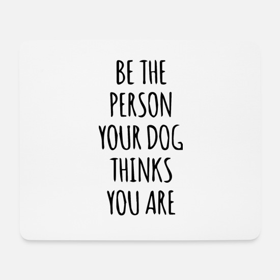 Person Mouse Pads - be the person your dog thinks you are - Shirt - Mouse Pad white