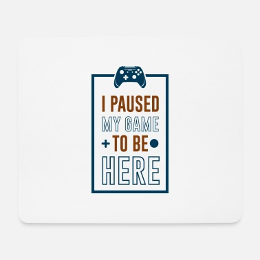 I Paused My Game to be Here - Mouse Pad