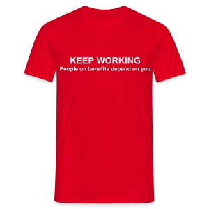 KEEP WORKING, people on benifits depend on you! - Men's T-Shirt